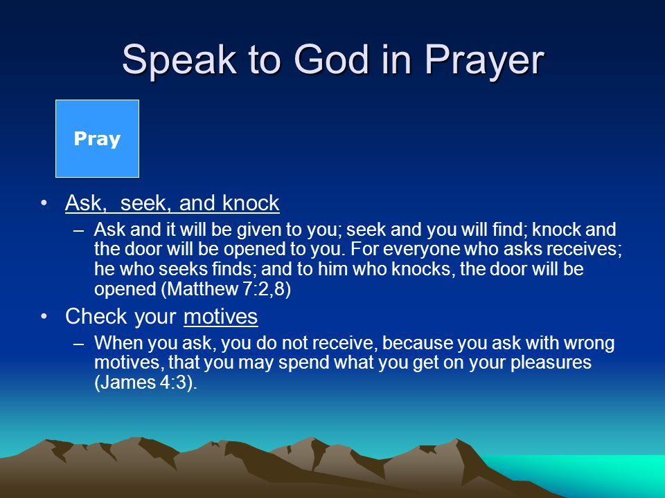 Speak to God in Prayer Ask, seek, and knock –Ask and it will be given to you; seek and you will find; knock and the door will be opened to you.