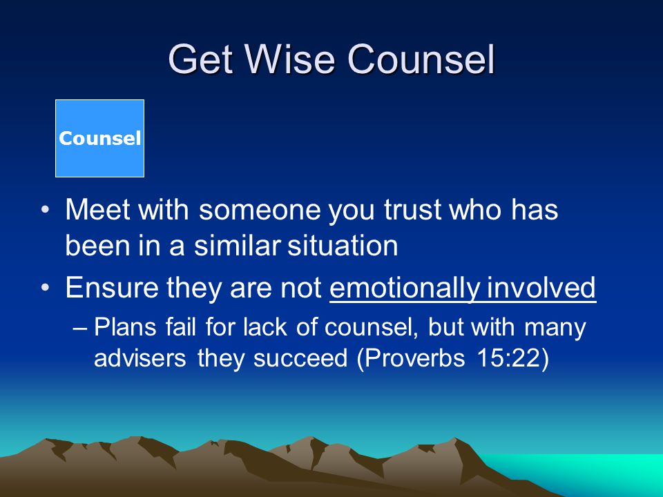 Get Wise Counsel Meet with someone you trust who has been in a similar situation Ensure they are not emotionally involved –Plans fail for lack of coun