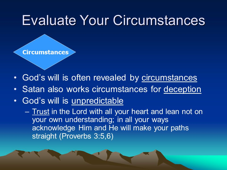 Evaluate Your Circumstances Circumstances God's will is often revealed by circumstances Satan also works circumstances for deception God's will is unpredictable –Trust in the Lord with all your heart and lean not on your own understanding; in all your ways acknowledge Him and He will make your paths straight (Proverbs 3:5,6)