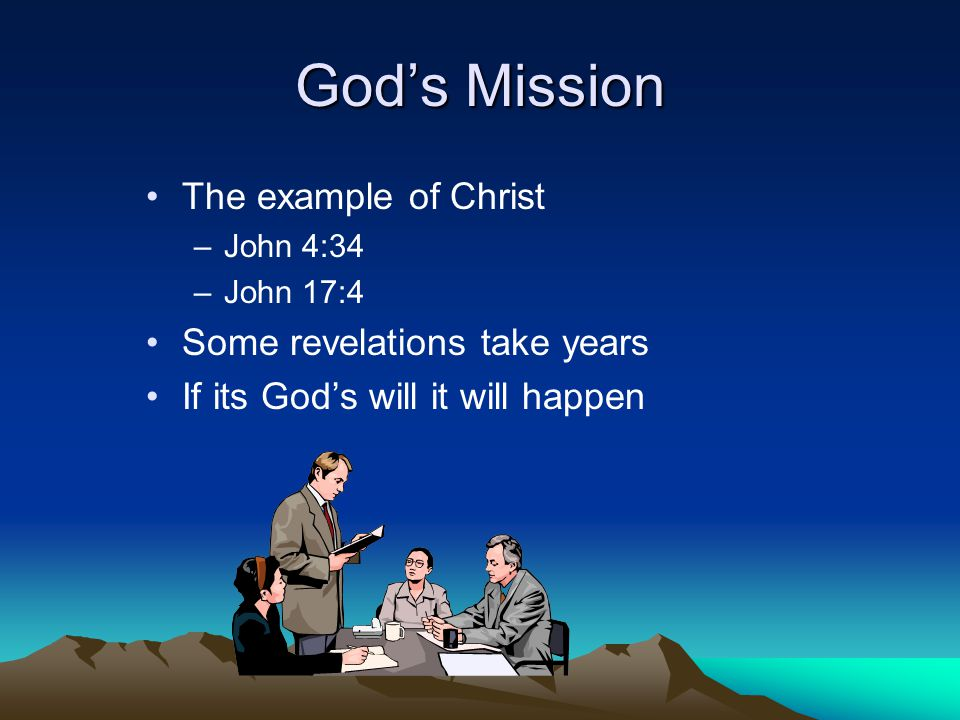 God's Mission The example of Christ –John 4:34 –John 17:4 Some revelations take years If its God's will it will happen