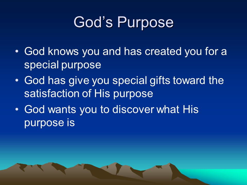God's Purpose God knows you and has created you for a special purpose God has give you special gifts toward the satisfaction of His purpose God wants you to discover what His purpose is