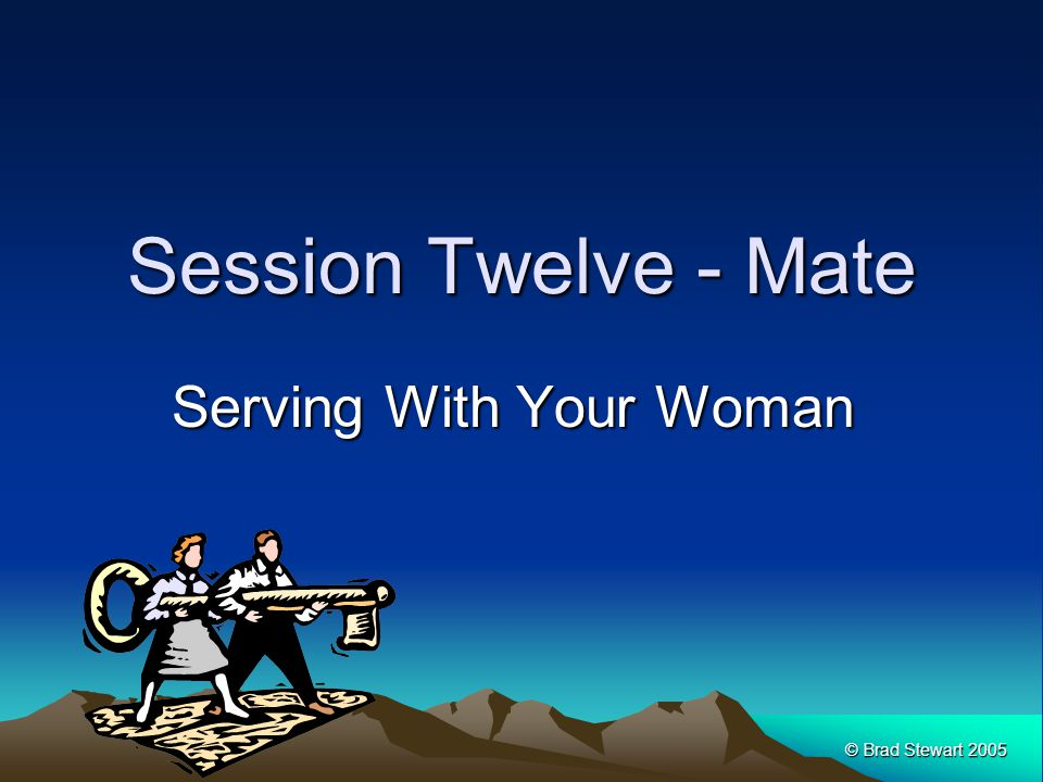 © Brad Stewart 2005 Session Twelve - Mate Serving With Your Woman