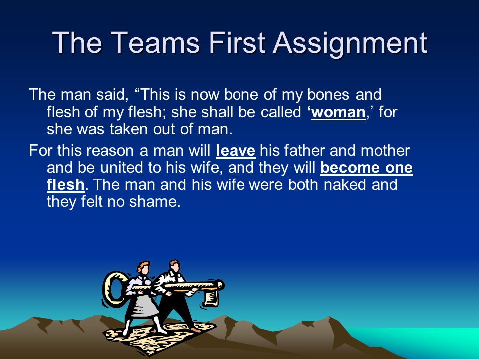 """The Teams First Assignment The man said, """"This is now bone of my bones and flesh of my flesh; she shall be called 'woman,' for she was taken out of ma"""