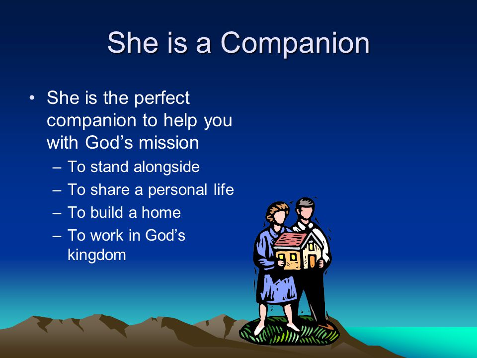 She is a Companion She is the perfect companion to help you with God's mission –To stand alongside –To share a personal life –To build a home –To work in God's kingdom