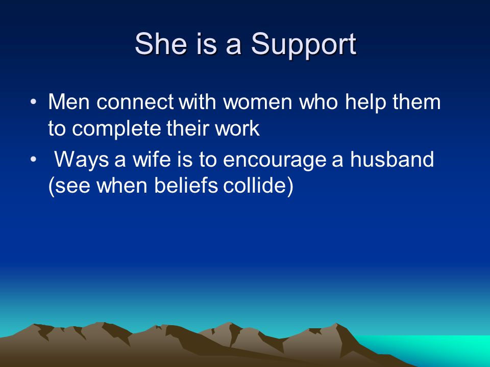 She is a Support Men connect with women who help them to complete their work Ways a wife is to encourage a husband (see when beliefs collide)