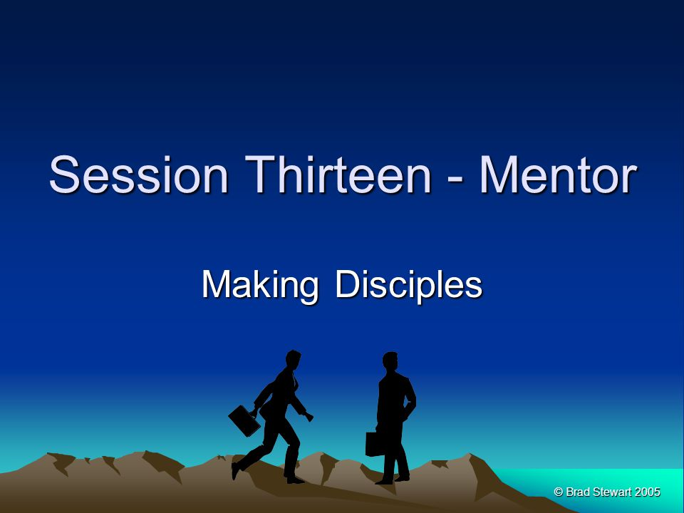 © Brad Stewart 2005 Session Thirteen - Mentor Making Disciples