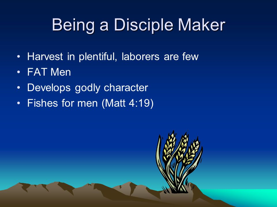 Being a Disciple Maker Harvest in plentiful, laborers are few FAT Men Develops godly character Fishes for men (Matt 4:19)