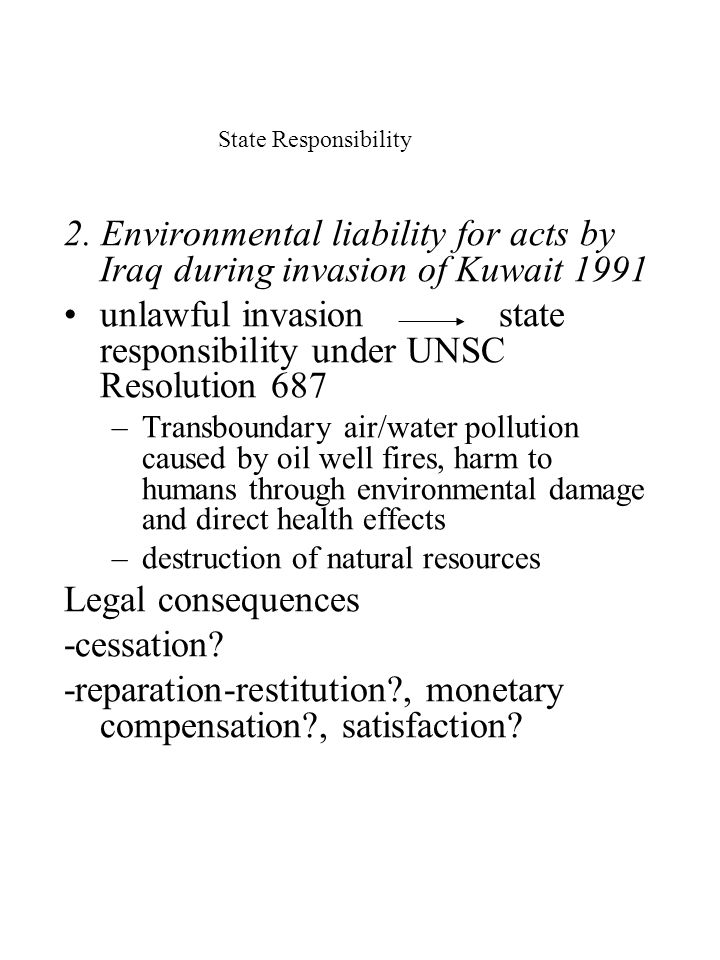 State Responsibility 2. Environmental liability for acts by Iraq during invasion of Kuwait 1991 unlawful invasion state responsibility under UNSC Reso