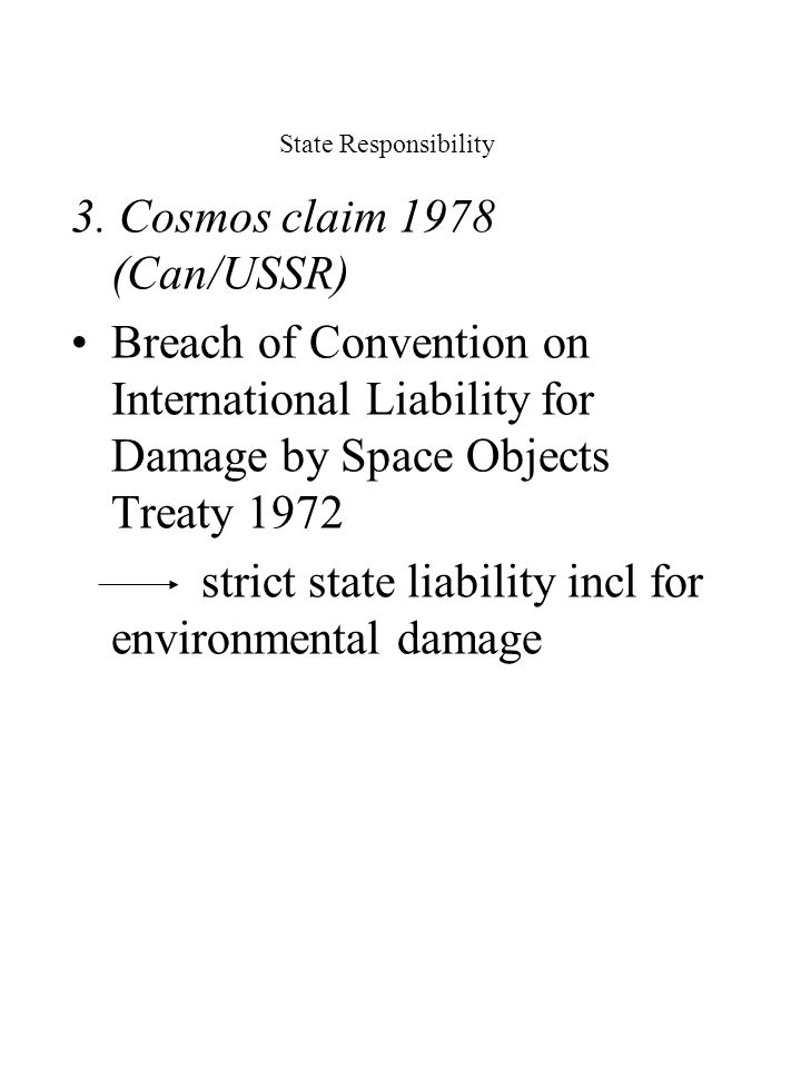 State Responsibility 3. Cosmos claim 1978 (Can/USSR) Breach of Convention on International Liability for Damage by Space Objects Treaty 1972 strict st