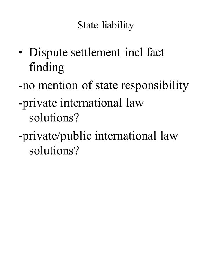 State liability Dispute settlement incl fact finding -no mention of state responsibility -private international law solutions? -private/public interna
