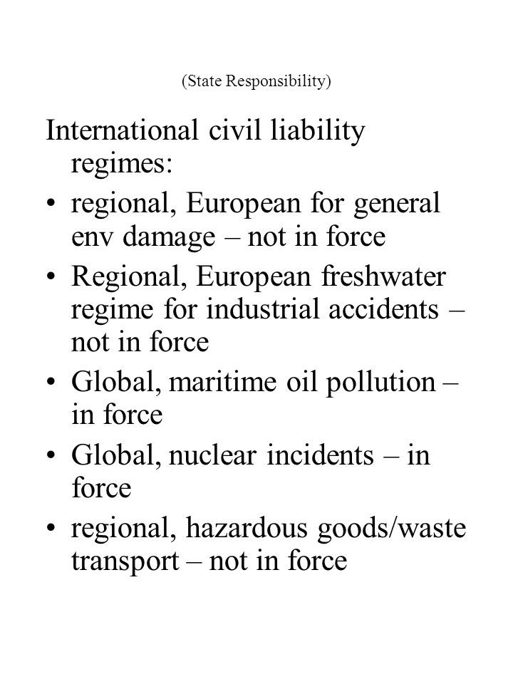 (State Responsibility) International civil liability regimes: regional, European for general env damage – not in force Regional, European freshwater r
