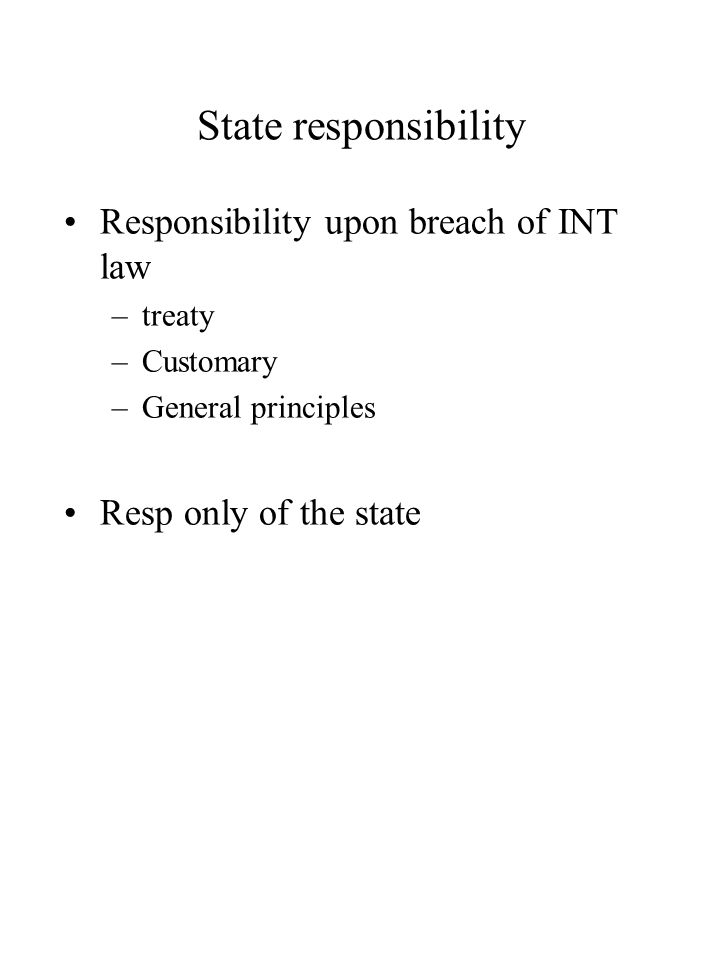 State responsibility Responsibility upon breach of INT law –treaty –Customary –General principles Resp only of the state