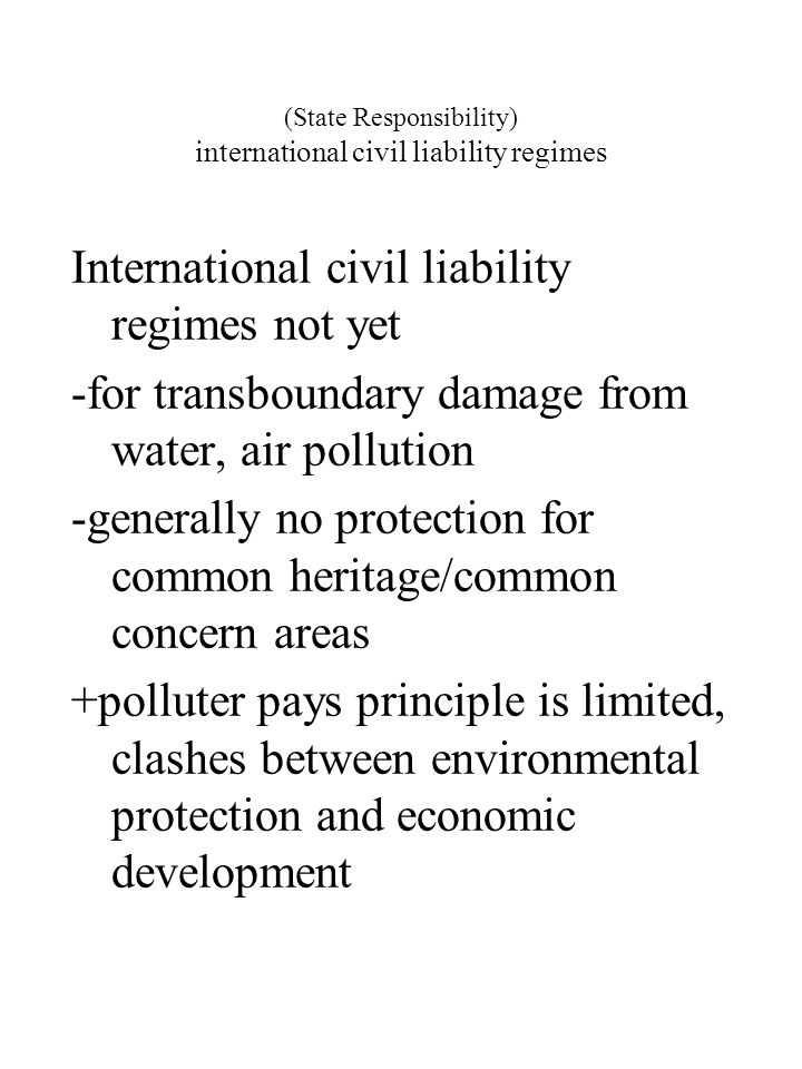 (State Responsibility) international civil liability regimes International civil liability regimes not yet -for transboundary damage from water, air p
