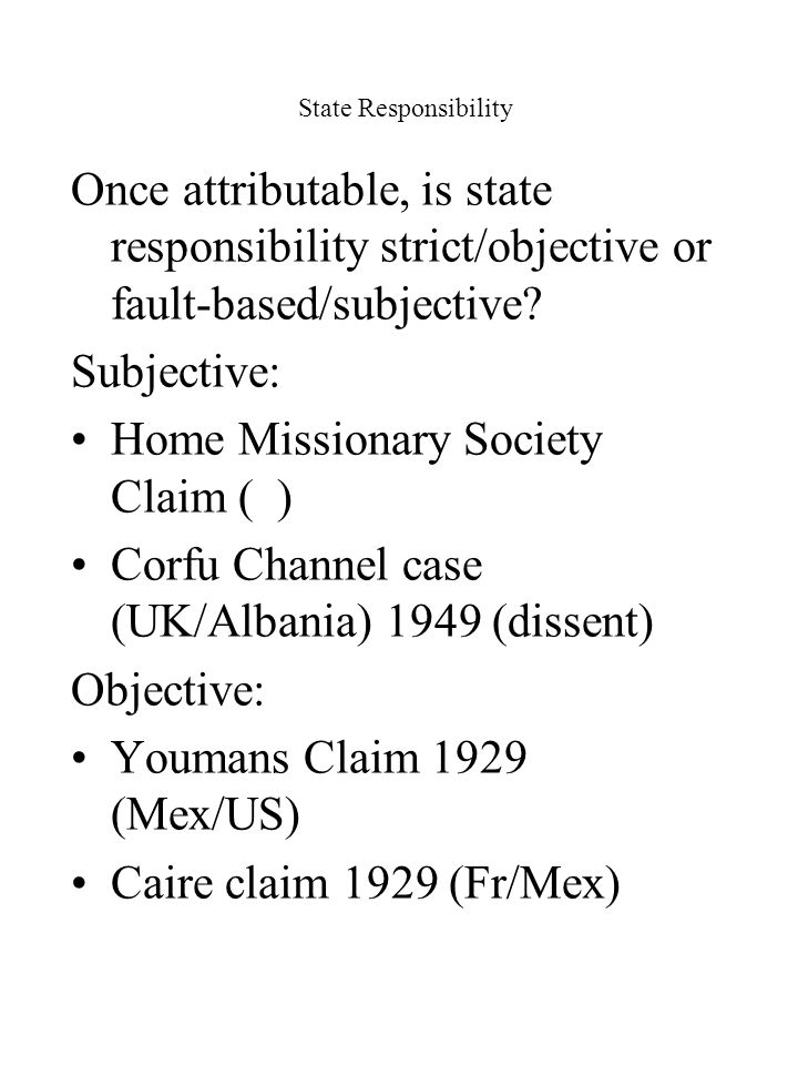 State Responsibility Once attributable, is state responsibility strict/objective or fault-based/subjective? Subjective: Home Missionary Society Claim