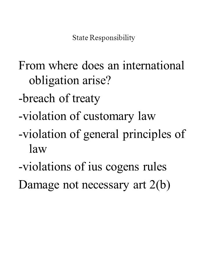 State Responsibility From where does an international obligation arise? -breach of treaty -violation of customary law -violation of general principles