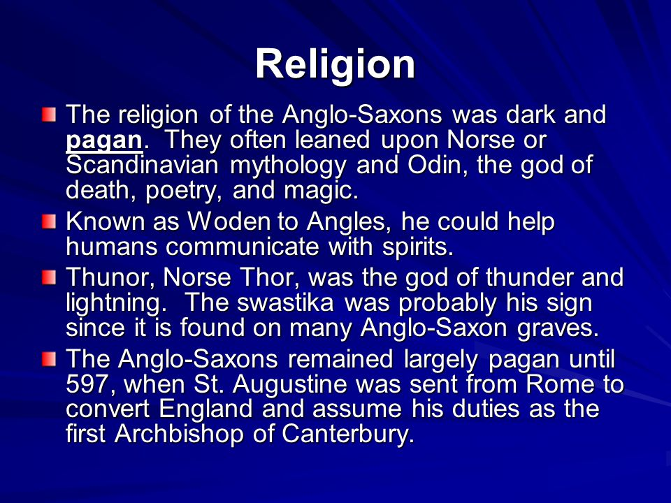 Religion The religion of the Anglo-Saxons was dark and pagan. They often leaned upon Norse or Scandinavian mythology and Odin, the god of death, poetr