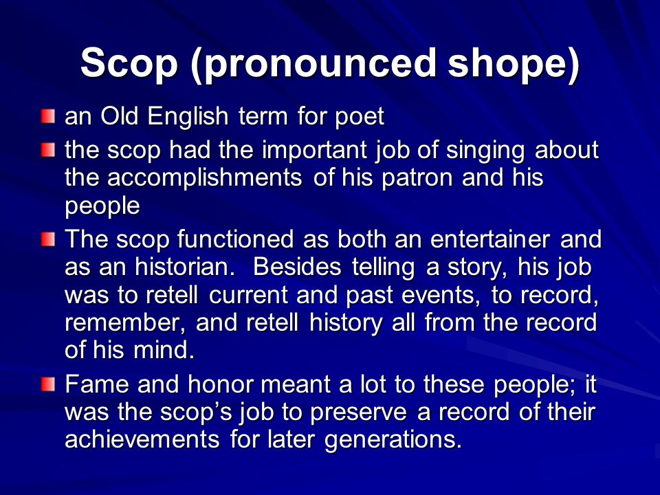 Scop (pronounced shope) an Old English term for poet the scop had the important job of singing about the accomplishments of his patron and his people