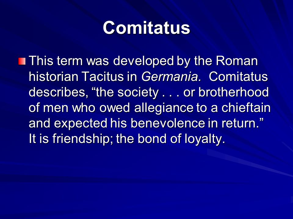"""Comitatus This term was developed by the Roman historian Tacitus in Germania. Comitatus describes, """"the society... or brotherhood of men who owed alle"""