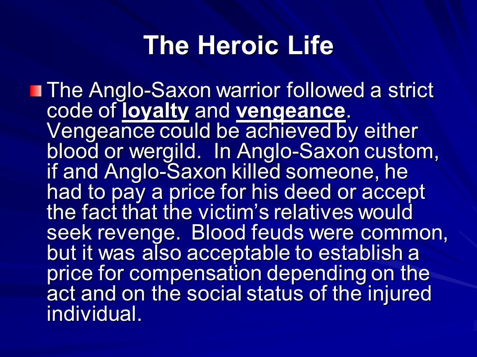 The Heroic Life The Anglo-Saxon warrior followed a strict code of loyalty and vengeance. Vengeance could be achieved by either blood or wergild. In An