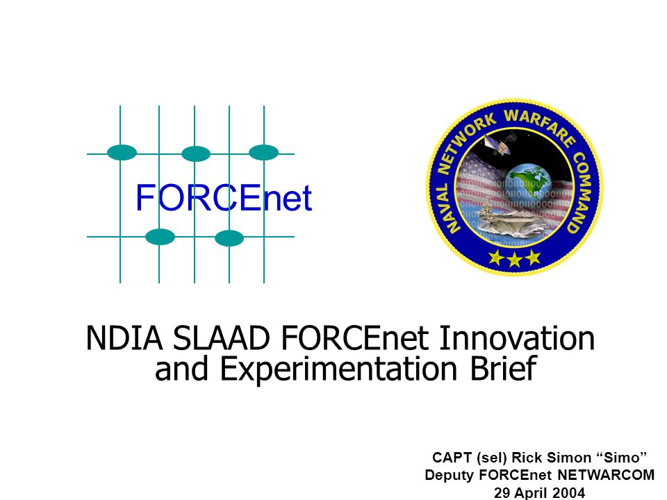 NDIA SLAAD FORCEnet Innovation and Experimentation Brief CAPT (sel) Rick Simon Simo Deputy FORCEnet NETWARCOM 29 April 2004 FORCEnet