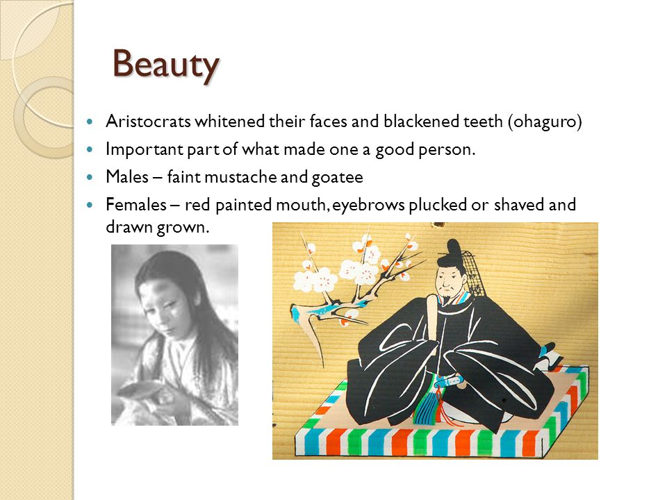 Beauty Aristocrats whitened their faces and blackened teeth (ohaguro) Important part of what made one a good person.