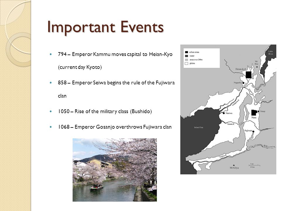 Important Events 794 – Emperor Kammu moves capital to Heian-Kyo (current day Kyoto) 858 – Emperor Seiwa begins the rule of the Fujiwara clan 1050 – Rise of the military class (Bushido) 1068 – Emperor Gosanjo overthrows Fujiwara clan