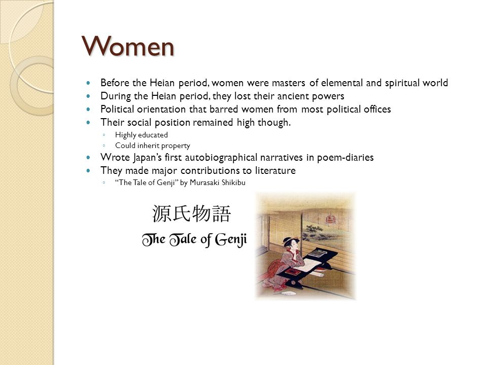 Women Before the Heian period, women were masters of elemental and spiritual world During the Heian period, they lost their ancient powers Political orientation that barred women from most political offices Their social position remained high though.