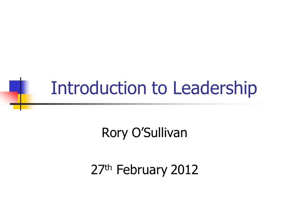 Introduction to Leadership Rory O'Sullivan 27 th February 2012