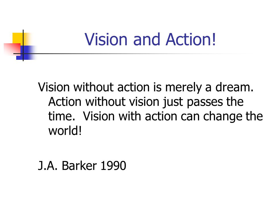 Vision and Action. Vision without action is merely a dream.