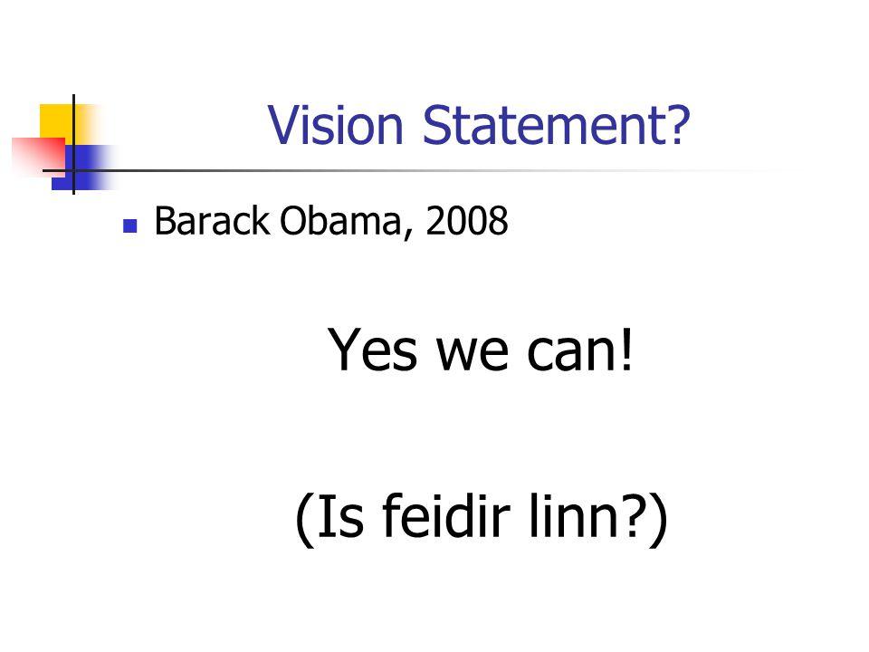 Vision Statement? Barack Obama, 2008 Yes we can! (Is feidir linn?)