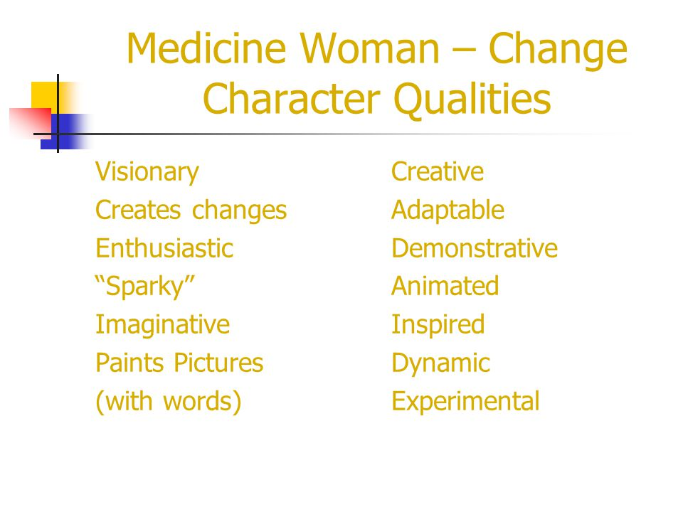 Medicine Woman – Change Character Qualities Visionary Creates changes Enthusiastic Sparky Imaginative Paints Pictures (with words) Creative Adaptable Demonstrative Animated Inspired Dynamic Experimental
