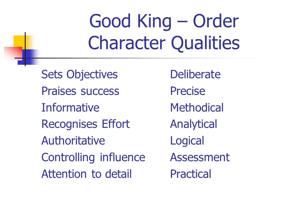 Good King – Order Character Qualities Sets Objectives Praises success Informative Recognises Effort Authoritative Controlling influence Attention to detail Deliberate Precise Methodical Analytical Logical Assessment Practical