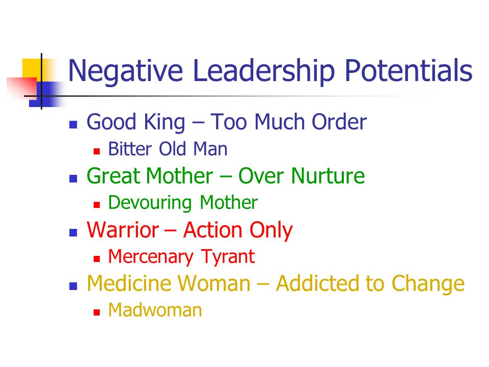 Negative Leadership Potentials Good King – Too Much Order Bitter Old Man Great Mother – Over Nurture Devouring Mother Warrior – Action Only Mercenary Tyrant Medicine Woman – Addicted to Change Madwoman