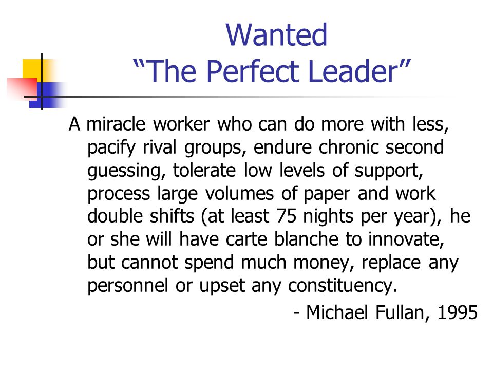Wanted The Perfect Leader A miracle worker who can do more with less, pacify rival groups, endure chronic second guessing, tolerate low levels of support, process large volumes of paper and work double shifts (at least 75 nights per year), he or she will have carte blanche to innovate, but cannot spend much money, replace any personnel or upset any constituency.