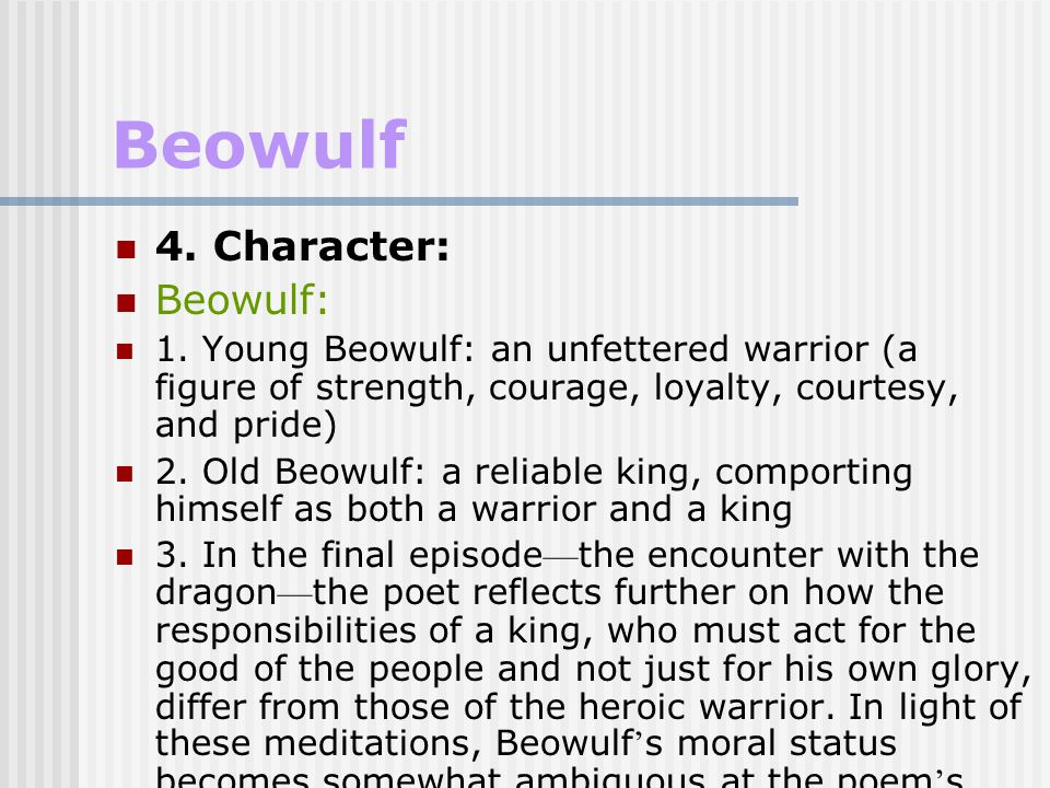 Beowulf the differences between a good warrior and a good king: A good warrior: desiring personal glory A good king: seeking protection for his people Beowulf ' s final battle with the dragon: rehashing the dichotomy between the duties of a heroic warrior and those of a heroic king