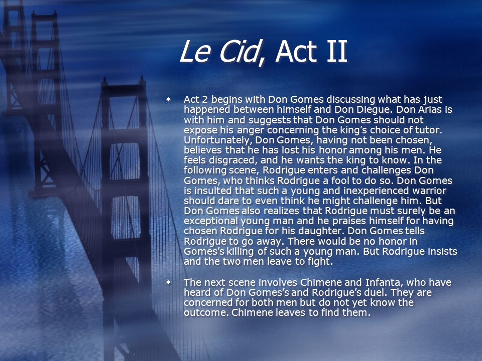 Le Cid, Act II  Act 2 begins with Don Gomes discussing what has just happened between himself and Don Diegue.