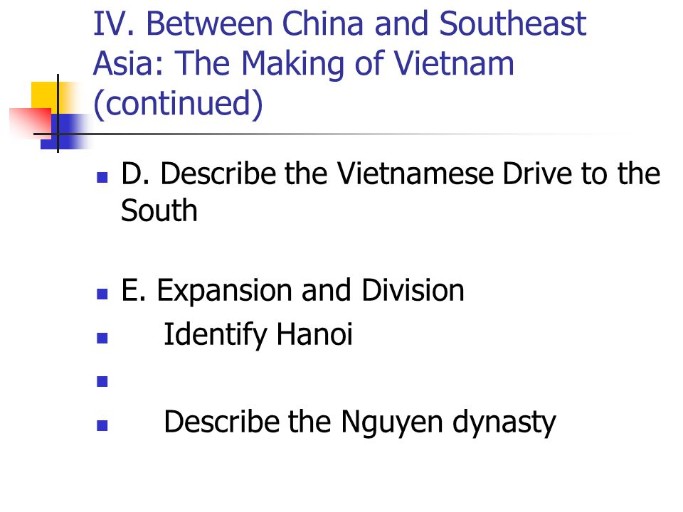 IV. Between China and Southeast Asia: The Making of Vietnam (continued) D. Describe the Vietnamese Drive to the South E. Expansion and Division Identi