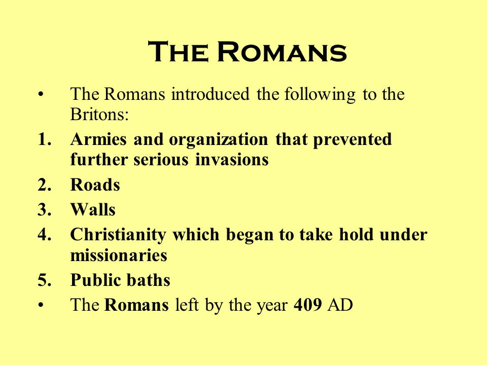 The Romans The Romans introduced the following to the Britons: 1.Armies and organization that prevented further serious invasions 2.Roads 3.Walls 4.Ch