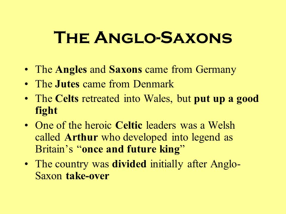 The Anglo-Saxons The Angles and Saxons came from Germany The Jutes came from Denmark The Celts retreated into Wales, but put up a good fight One of th
