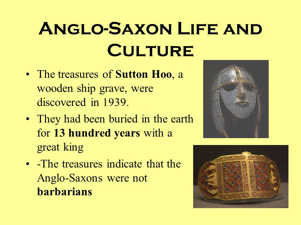 Anglo-Saxon Life and Culture The treasures of Sutton Hoo, a wooden ship grave, were discovered in 1939. They had been buried in the earth for 13 hundr