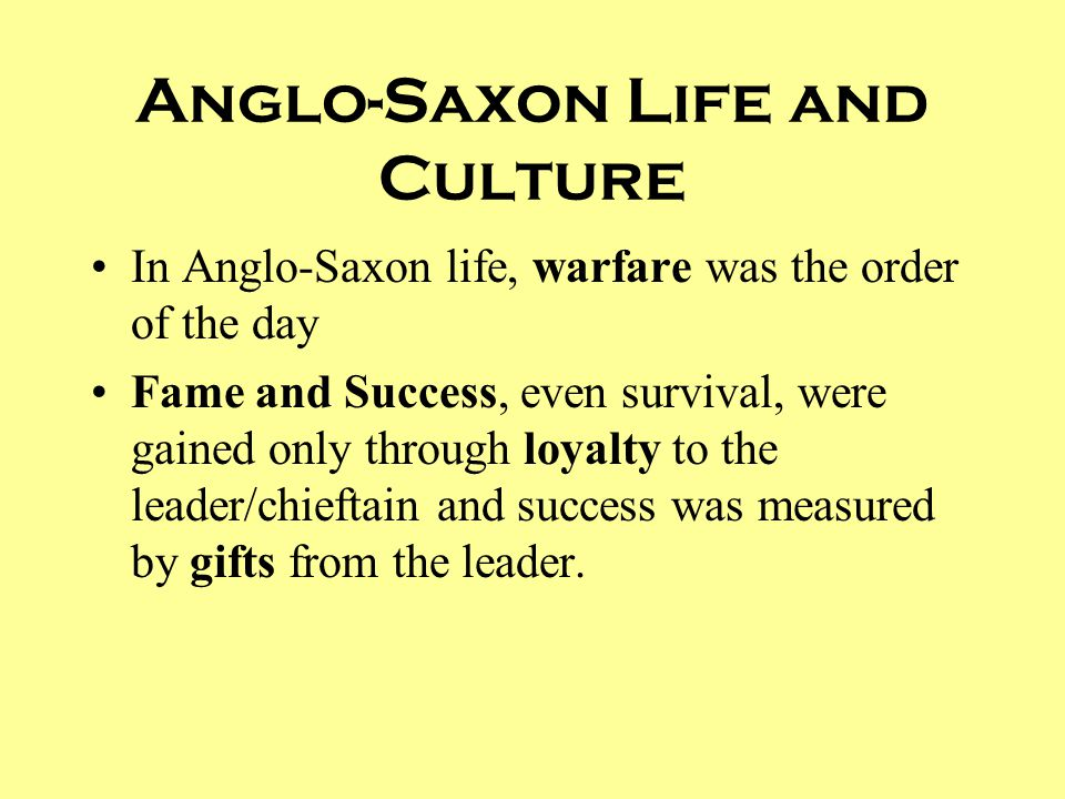 Anglo-Saxon Life and Culture In Anglo-Saxon life, warfare was the order of the day Fame and Success, even survival, were gained only through loyalty t