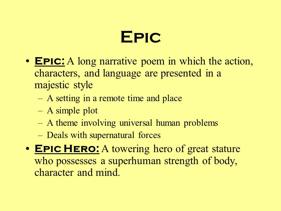 Epic Epic: A long narrative poem in which the action, characters, and language are presented in a majestic style –A setting in a remote time and place