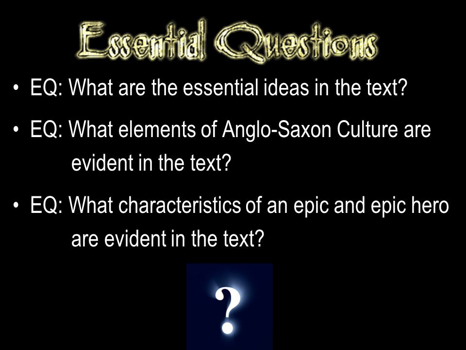EQ: What are the essential ideas in the text? EQ: What elements of Anglo-Saxon Culture are evident in the text? EQ: What characteristics of an epic an