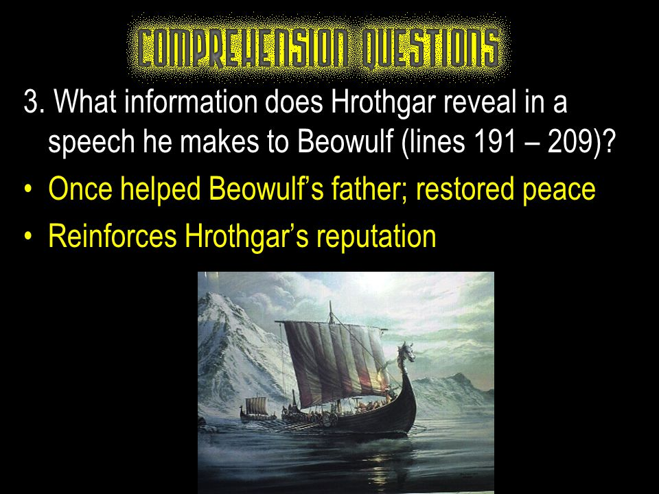 3. What information does Hrothgar reveal in a speech he makes to Beowulf (lines 191 – 209)? Once helped Beowulf's father; restored peace Reinforces Hr