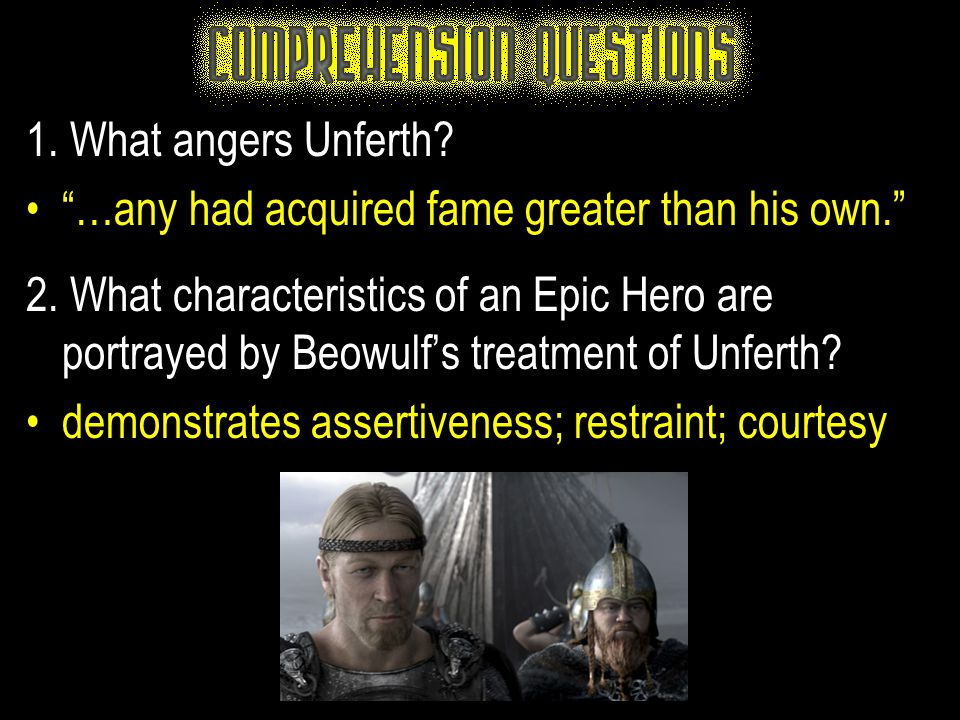 """1. What angers Unferth? """"…any had acquired fame greater than his own."""" 2. What characteristics of an Epic Hero are portrayed by Beowulf's treatment of"""
