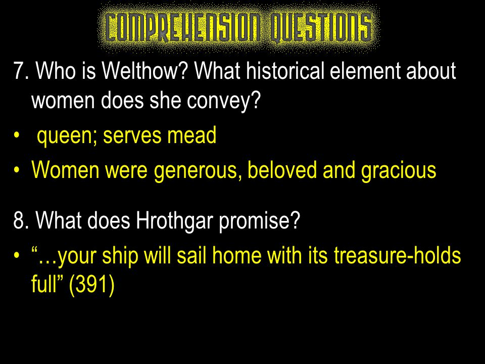 7. Who is Welthow? What historical element about women does she convey? queen; serves mead Women were generous, beloved and gracious 8. What does Hrot