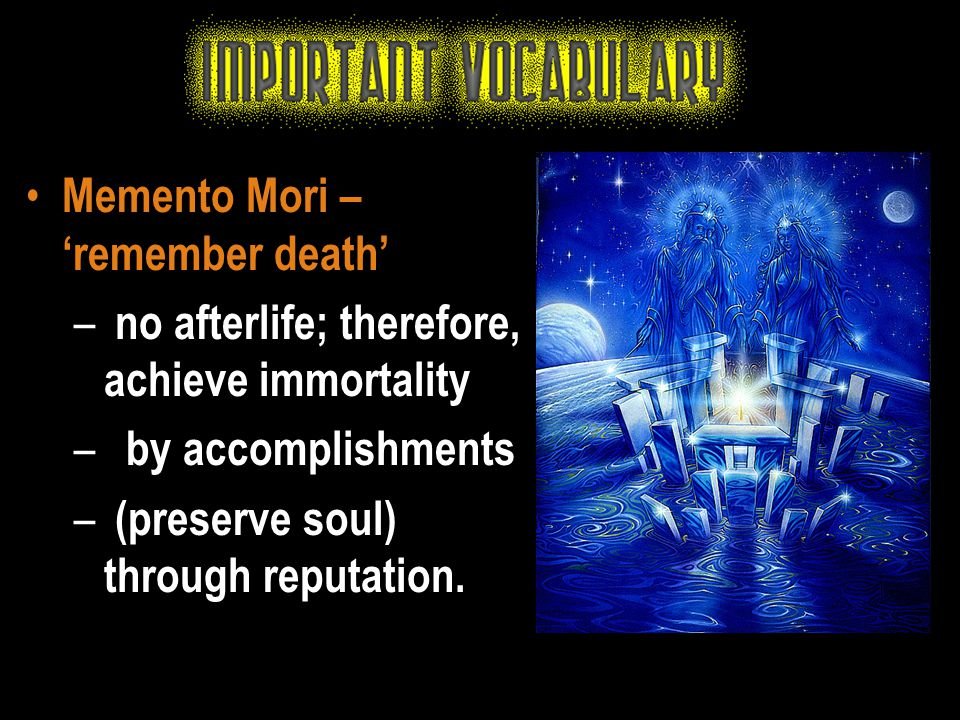 Memento Mori – 'remember death' – no afterlife; therefore, achieve immortality – by accomplishments – (preserve soul) through reputation.
