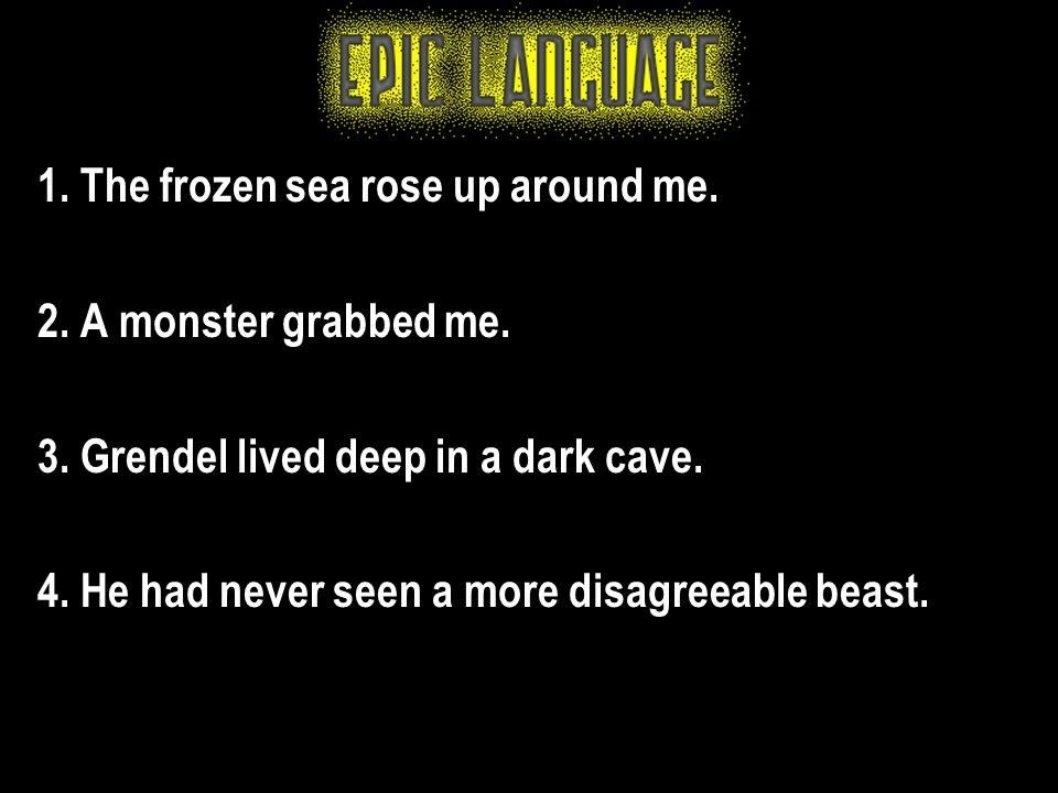 1. The frozen sea rose up around me. 2. A monster grabbed me. 3. Grendel lived deep in a dark cave. 4. He had never seen a more disagreeable beast.