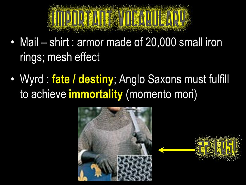 Mail – shirt : armor made of 20,000 small iron rings; mesh effect Wyrd : fate / destiny ; Anglo Saxons must fulfill to achieve immortality (momento mo