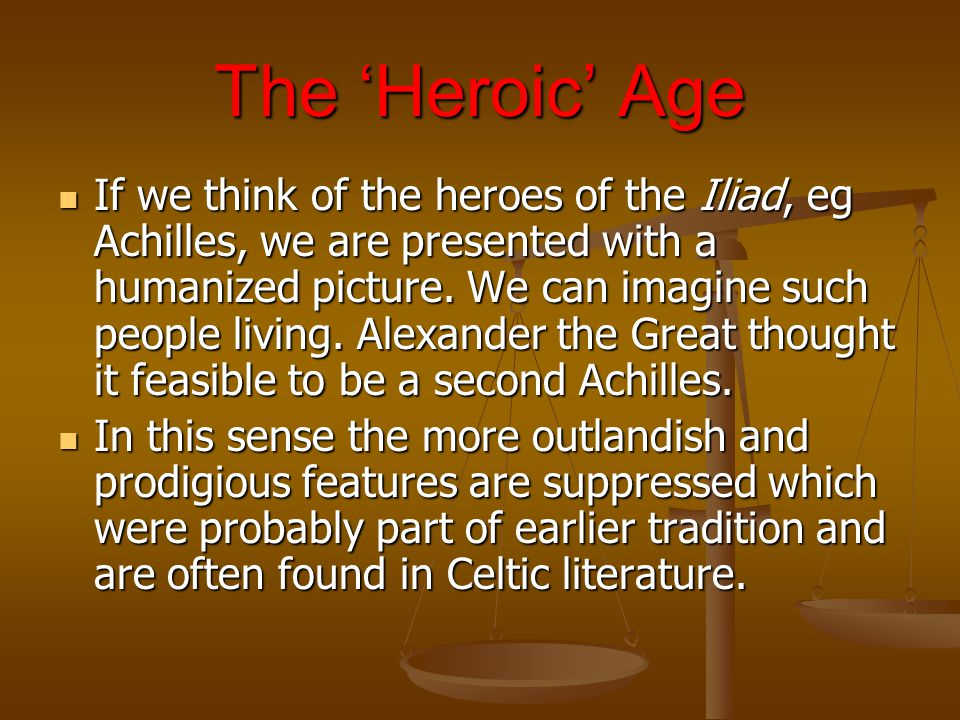 The 'Heroic' Age If we think of the heroes of the Iliad, eg Achilles, we are presented with a humanized picture.